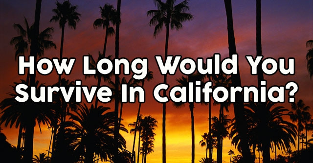 How Long Would You Survive In California?