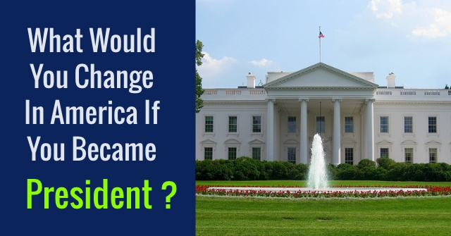 What Would You Change In America If You Became President?