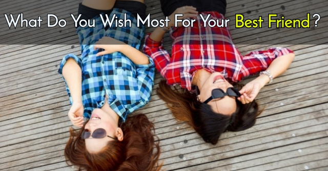 What Do You Wish Most For Your Best Friend?