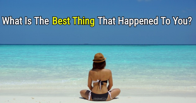 What Is The Best Thing That Happened To You?