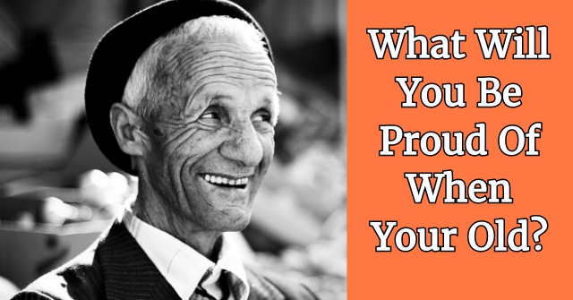 What Will You Be Proud Of When Your Old?
