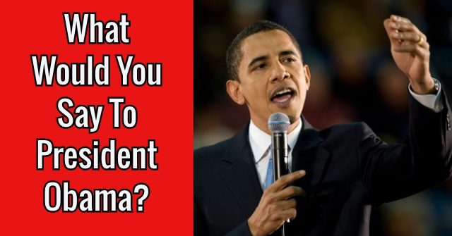 What Would You Say To President Obama?