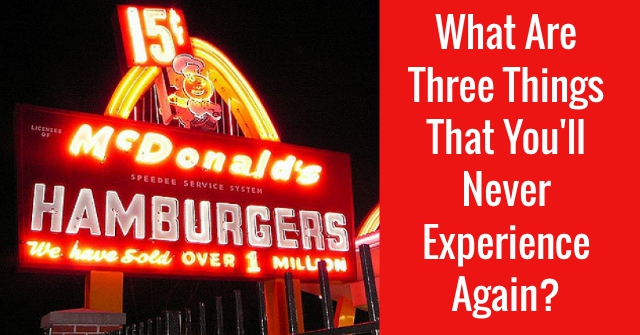 What Are Three Things That You'll Never Experience Again?