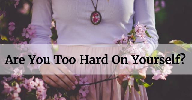 Are You Too Hard On Yourself?