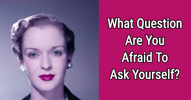 What Question Are You Afraid To Ask Yourself?