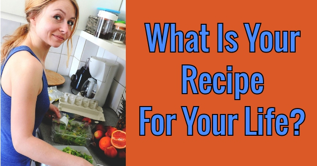 What Is Your Recipe For Your Life?