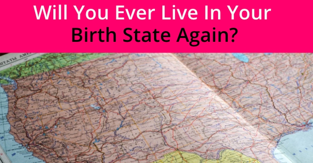Will You Ever Live In Your Birth State Again?