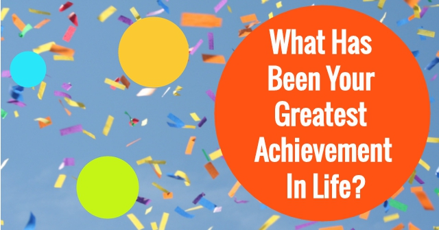 What Has Been Your Greatest Achievement In Life?