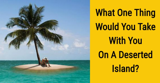 What One Thing Would You Take With You To A Deserted Island?