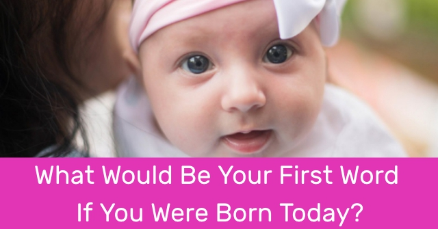What Would Be Your First Word If You Were Born Today?