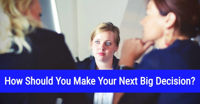 How Should You Make Your Next Big Decision?
