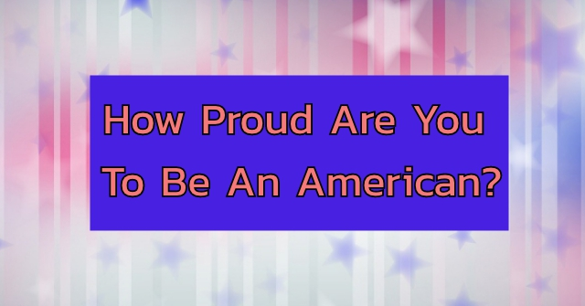 How Proud Are You To Be An American?