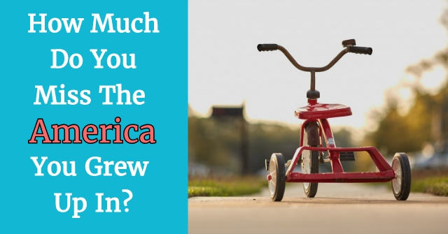 How Much Do You Miss The America You Grew Up In?