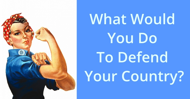 What Would You Do To Defend Your Country?