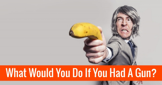 What Would You Do If You Had A Gun?