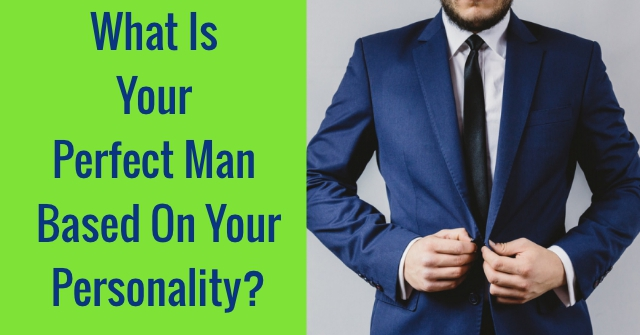 What Is Your Perfect Man Based On Your Personality?