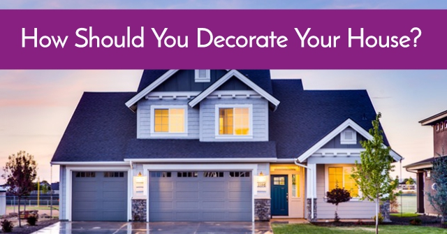 How Should You Decorate Your House?