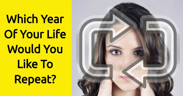 Which Year Of Your Life Would You Like To Repeat?