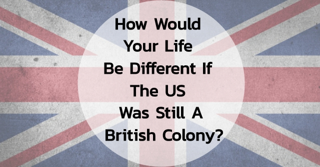 How Would Your Life Be Different if the US Was Still A British Colony?