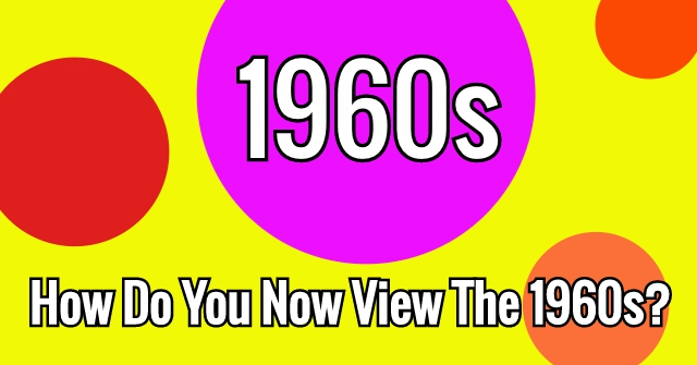 How Do You Now View The 1960s?