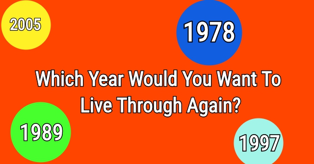Which Year Would You Want To Live Through Again?