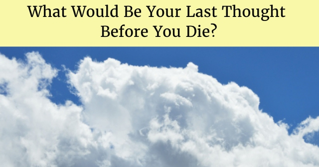 What Would Be Your Last Thought Before You Die?
