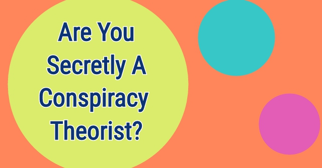 Are You Secretly A Conspiracy Theorist?
