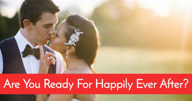 Are You Actually Ready For Happily Ever After?