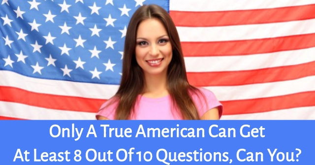 Only A True American Can Get At Least 8 Out Of 10 Questions, Can You?