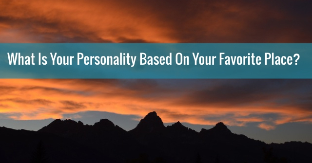 What Is Your Personality Based On Your Favorite Place?
