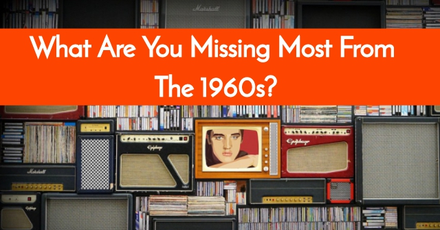 What Are You Missing Most From The 1960s?