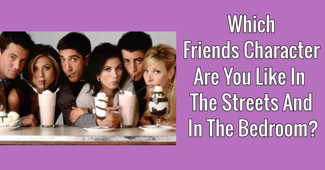 Which Friends Character Are You Like In The Streets And In The Bedroom?