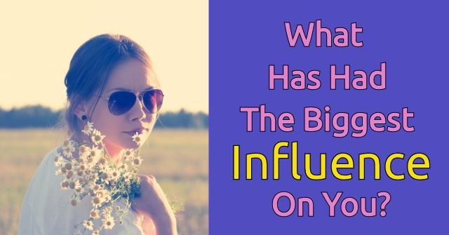 What Has The Biggest Influence On You?