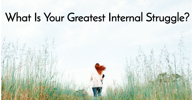 What Is Your Greatest Internal Struggle?