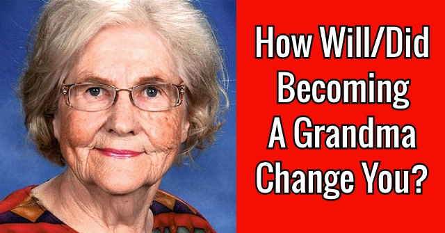 How Will/Did Becoming A Grandma Change You?