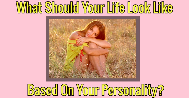 What Should Your Life Look Like Based On Your Personality?