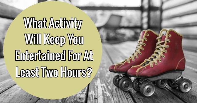 What Activity Will Keep You Entertained For At Least Two Hours?