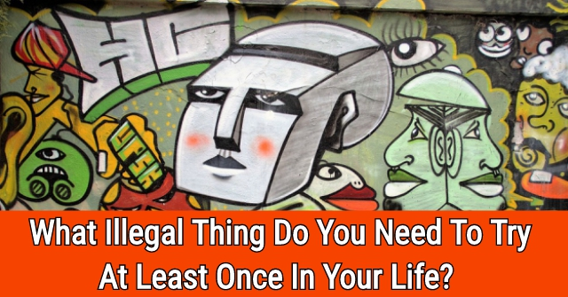 What Illegal Thing Do You Need To Try At Least Once In Your Life?