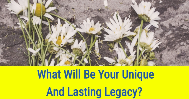 What Will Be Your Unique And Lasting Legacy?