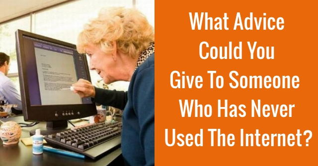 What Advice Could You Give To Someone Who Has Never Used The Internet?