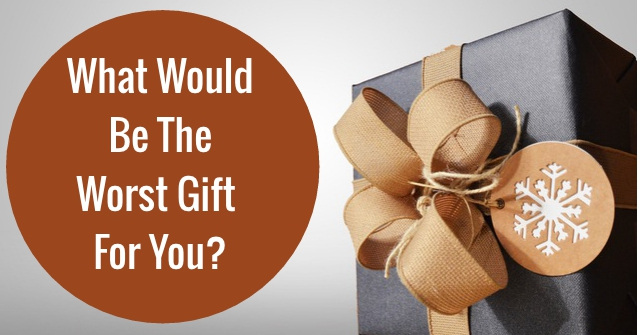 What Would Be The Worst Gift For You?