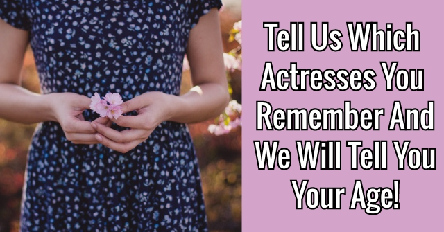 Tell Us Which Actresses You Remember And We Will Tell You Your Age!