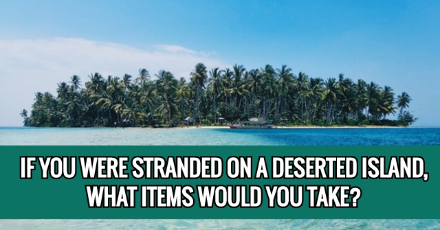 If You Were Stranded On A Deserted Island, What Items Would You Take?