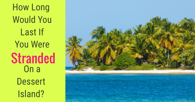 How Long Would You Last If You Were Stranded On A Dessert Island?