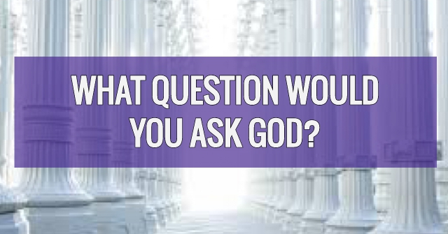 What Question Would You Ask God?