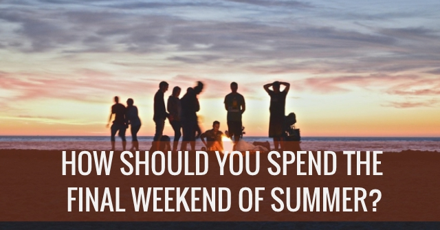How Should You Spend The Final Weekend Of Summer?