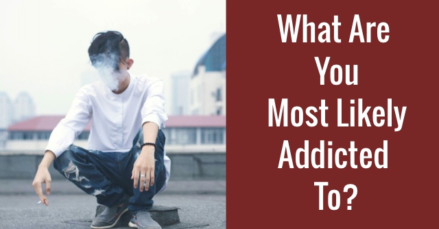 What Are You Most Likely Addicted To?