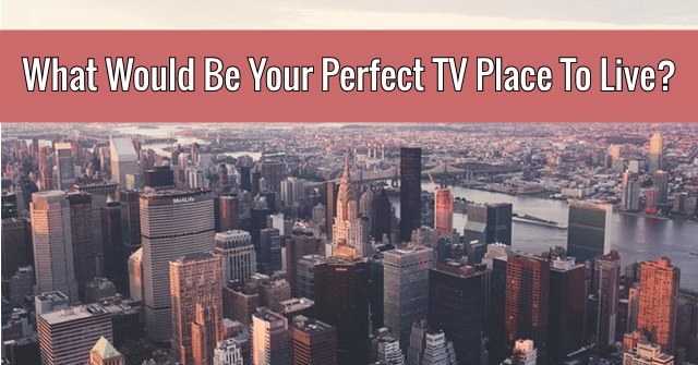 What Would Be Your Perfect Tv Place To Live?