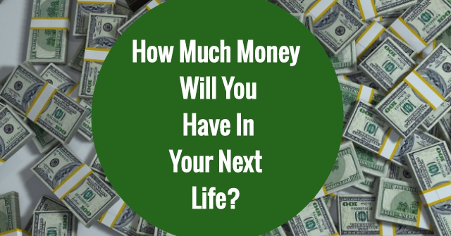 How Much Money Will You Have In Your Next Life?