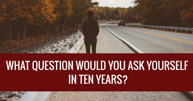 What Question Would You Ask Yourself In Ten Years?